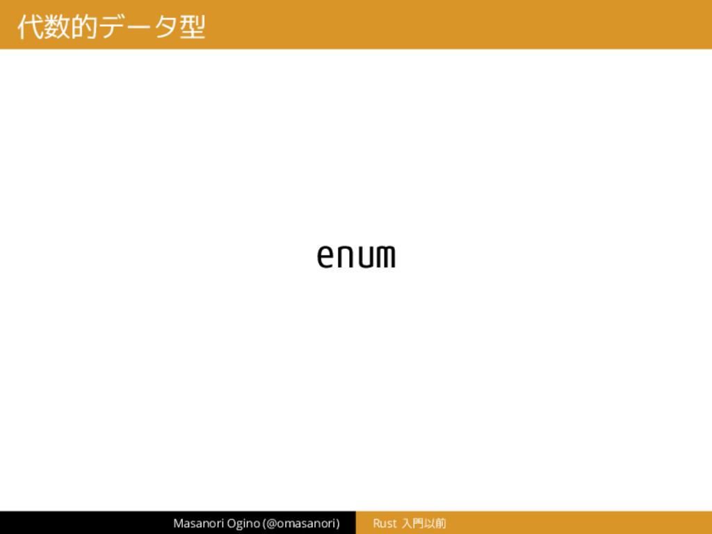 代数的データ型 enum Masanori Ogino (@omasanori) Rust 入...