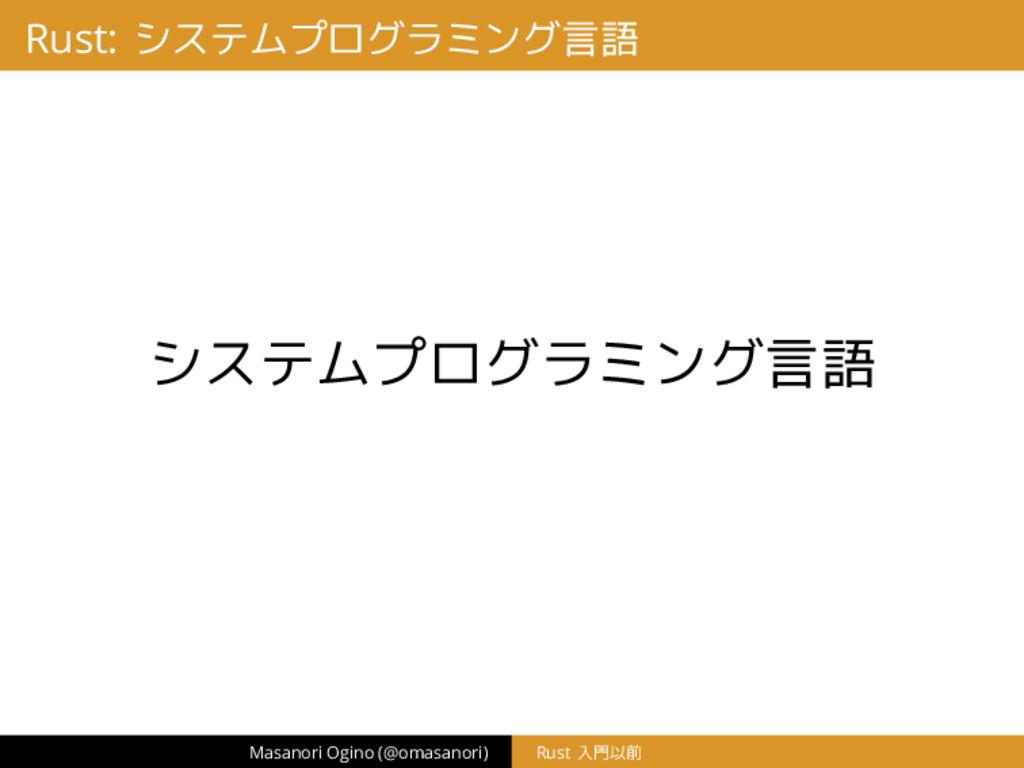 Rust: システムプログラミング言語 システムプログラミング言語 Masanori Ogin...