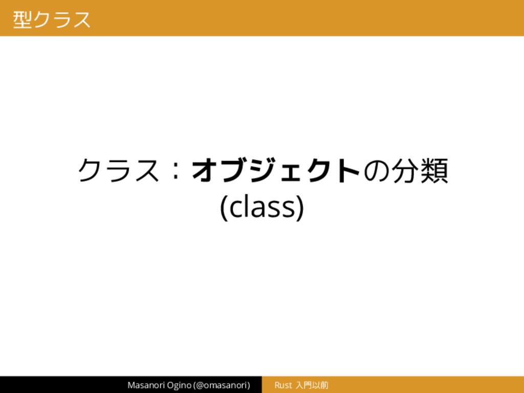 型クラス クラス:オブジェクトの分類 (class) Masanori Ogino (@oma...