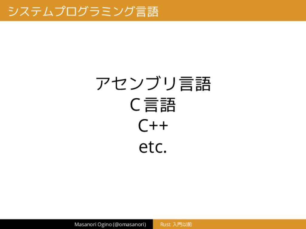 システムプログラミング言語 アセンブリ言語 C言語 C++ etc. Masanori Ogi...