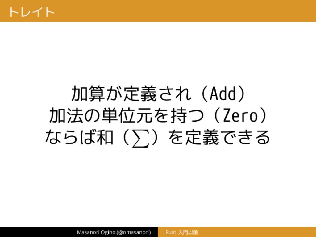 トレイト 加算が定義され(Add) 加法の単位元を持つ(Zero) ならば和( )を定義できる...