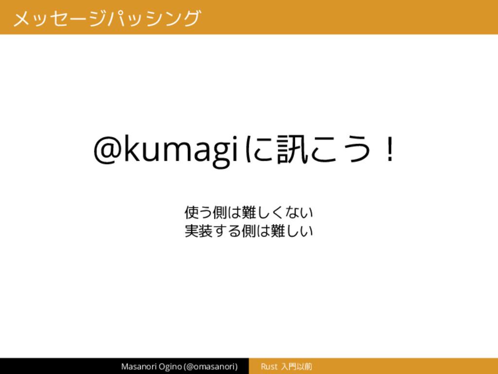 メッセージパッシング @kumagiに訊こう! 使う側は難しくない 実装する側は難しい Mas...