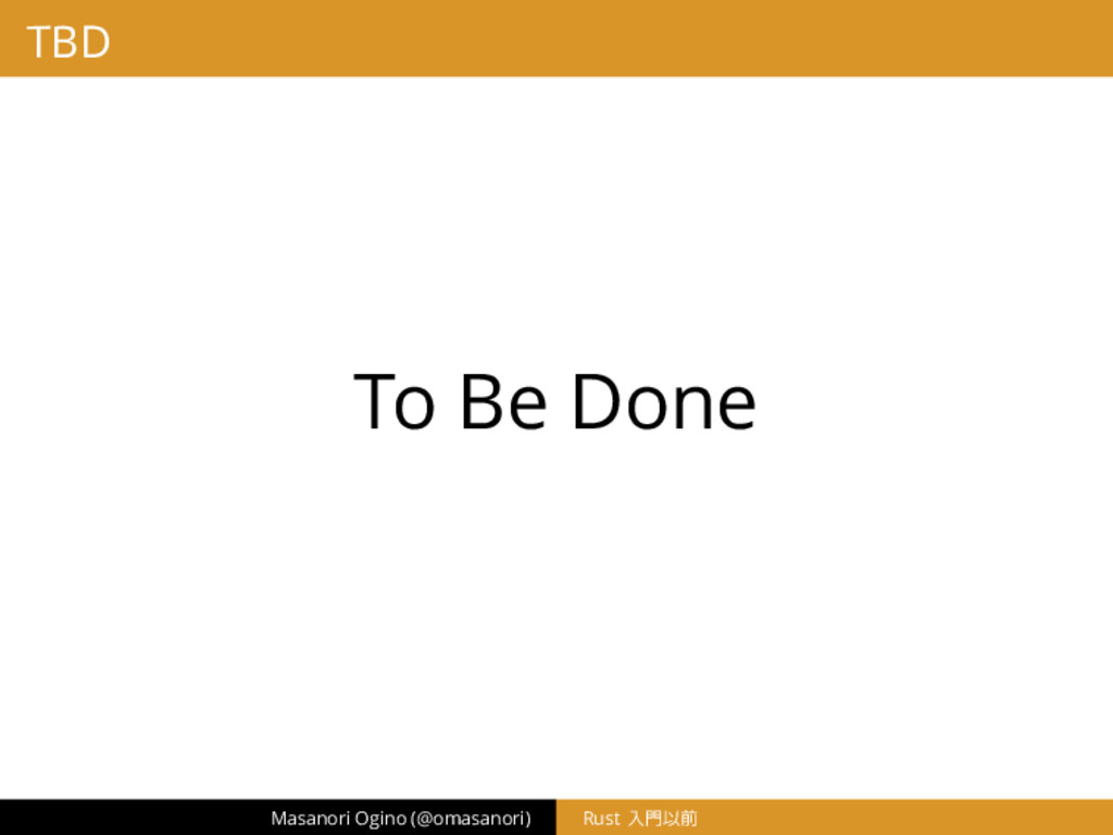 TBD To Be Done Masanori Ogino (@omasanori) Rust...