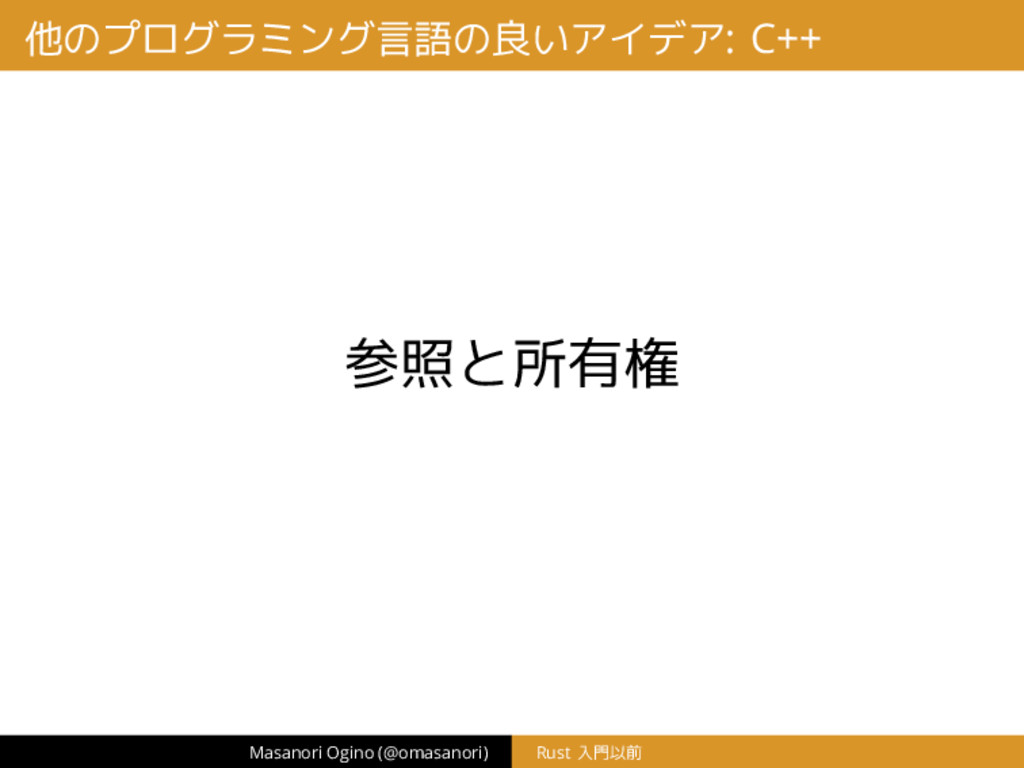 他のプログラミング言語の良いアイデア: C++ 参照と所有権 Masanori Ogino (...