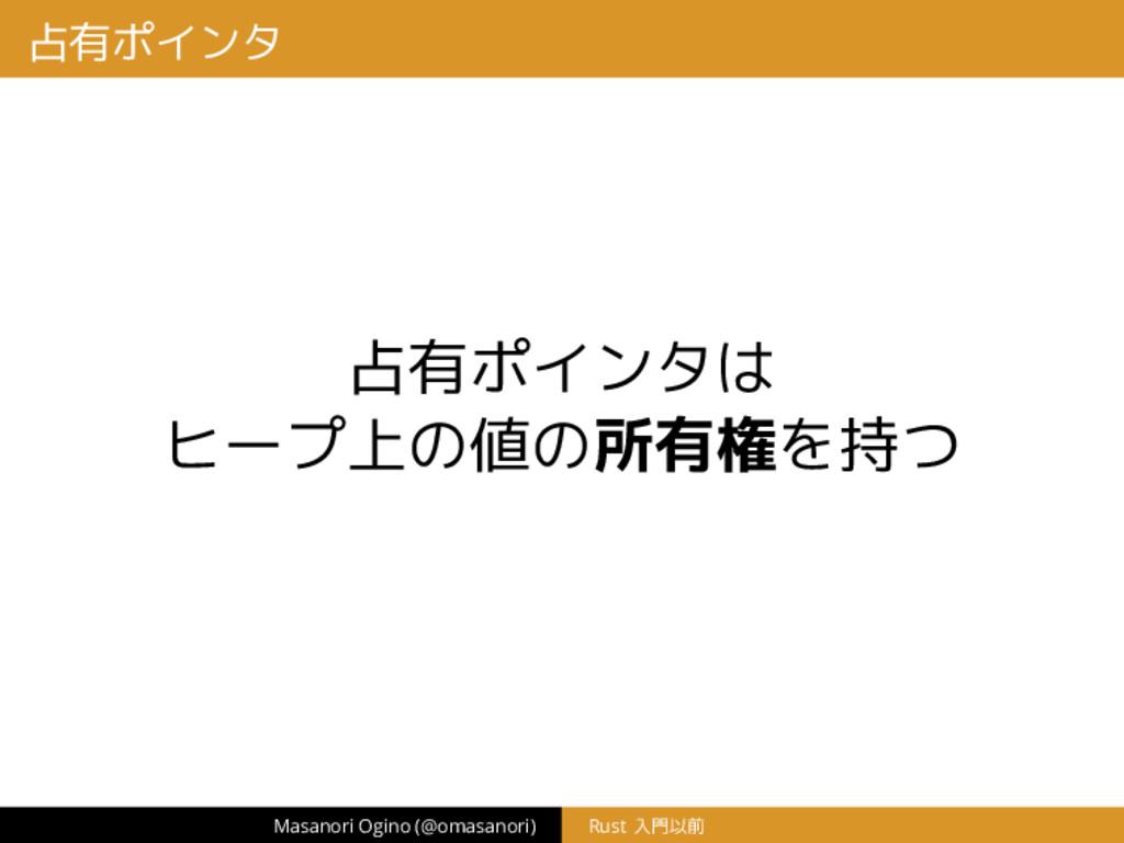 占有ポインタ 占有ポインタは ヒープ上の値の所有権を持つ Masanori Ogino (@o...