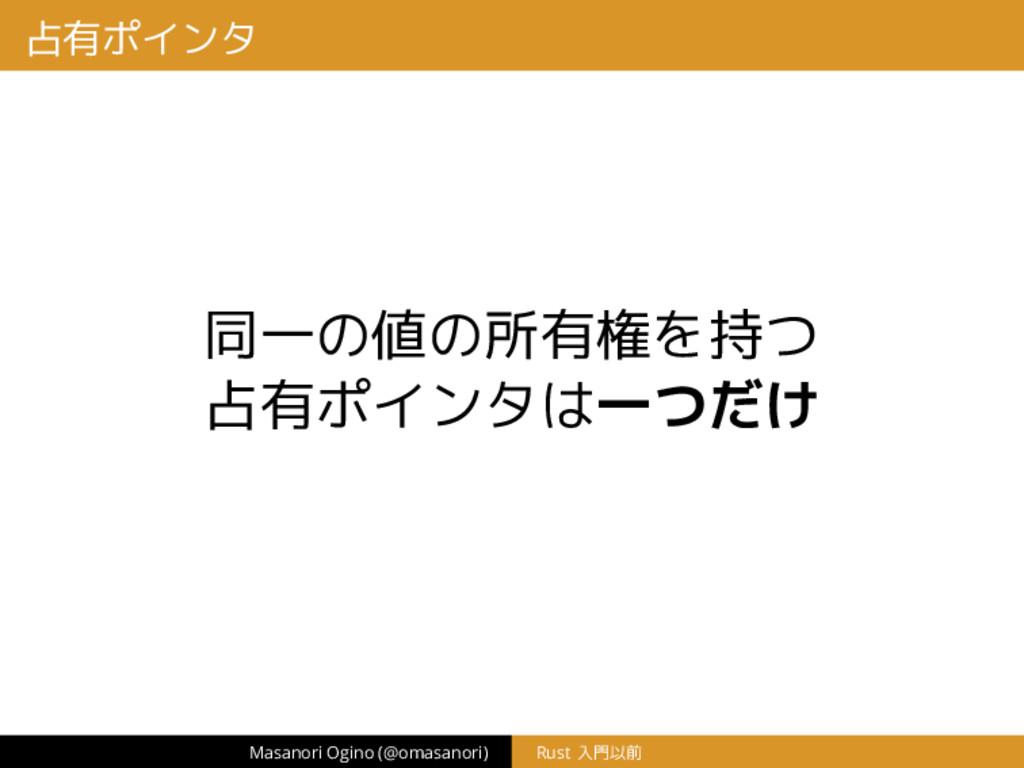占有ポインタ 同一の値の所有権を持つ 占有ポインタは一つだけ Masanori Ogino (...