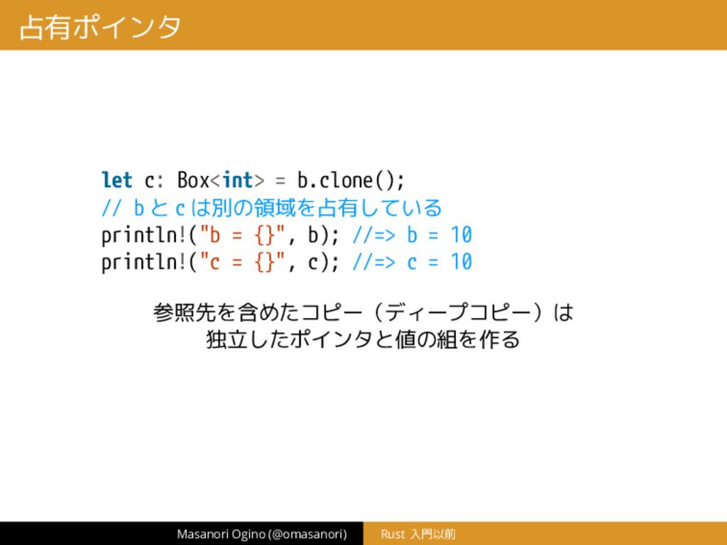 占有ポインタ let c: Box<int> = b.clone(); // b と c は別...