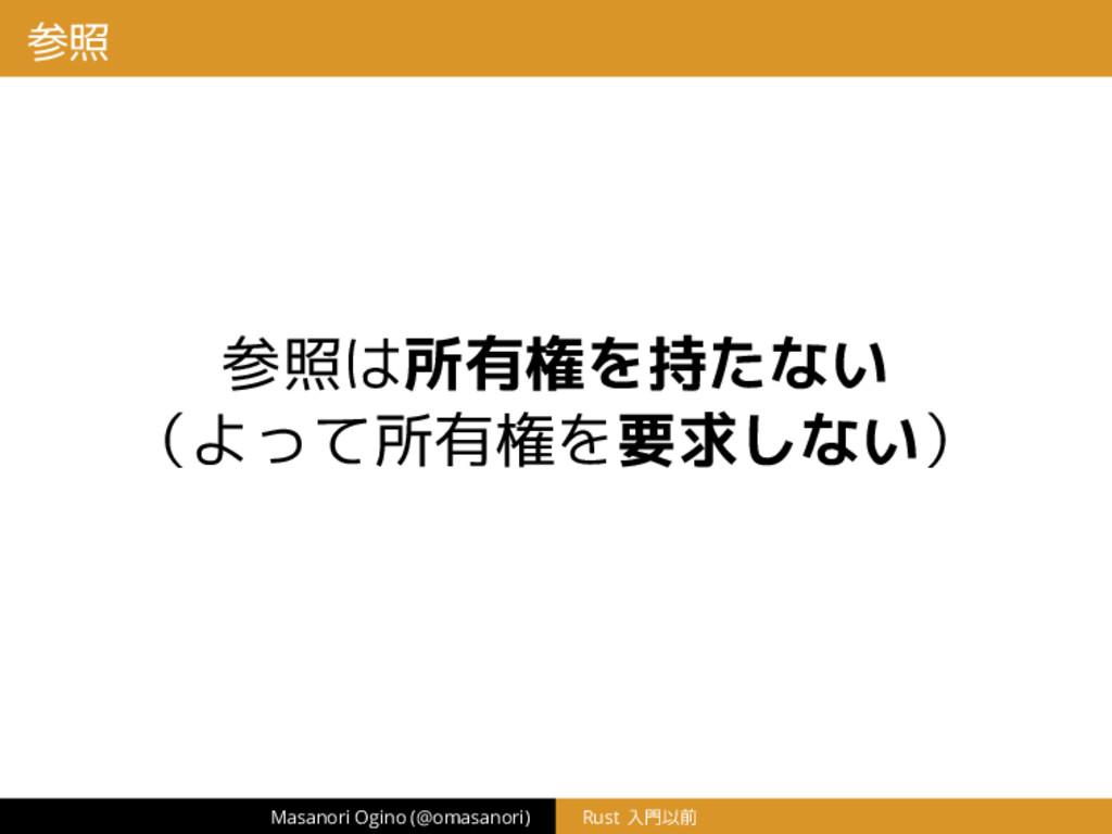 参照 参照は所有権を持たない (よって所有権を要求しない) Masanori Ogino (@...