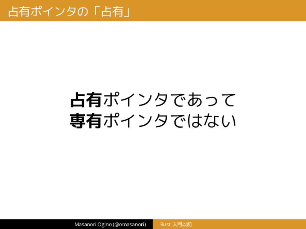占有ポインタの「占有」 占有ポインタであって 専有ポインタではない Masanori Ogin...