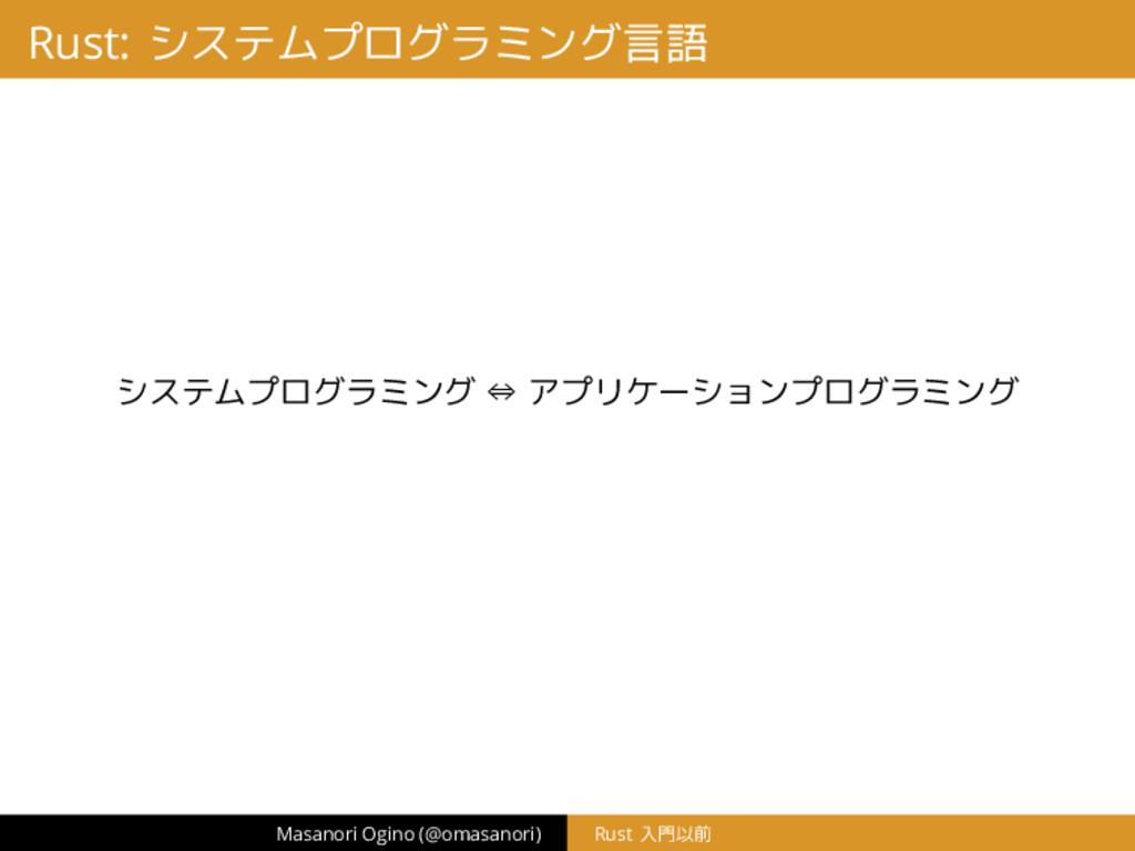 Rust: システムプログラミング言語 システムプログラミング ⇔ アプリケーションプログラミ...