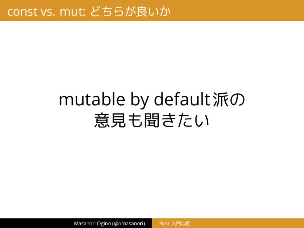 const vs. mut: どちらが良いか mutable by default派の 意見も...