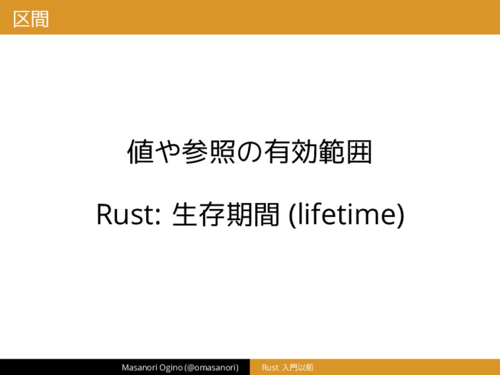 区間 値や参照の有効範囲 Rust: 生存期間 (lifetime) Masanori Ogi...