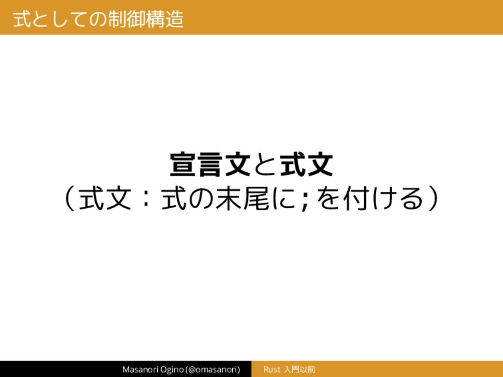 式としての制御構造 宣言文と式文 (式文:式の末尾に;を付ける) Masanori Ogino...