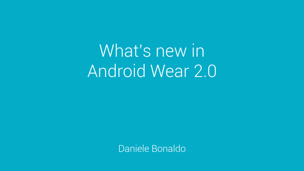 What's new in Android Wear 2.0 Daniele Bonaldo