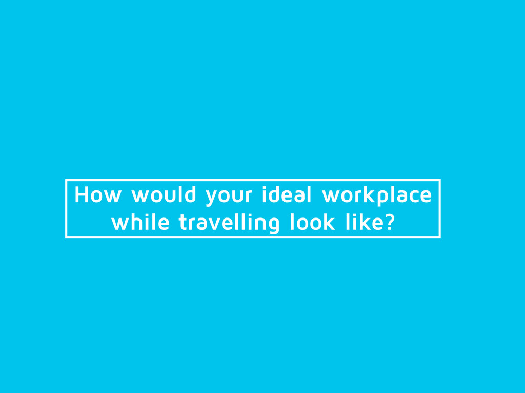 How would your ideal workplace while travelling...