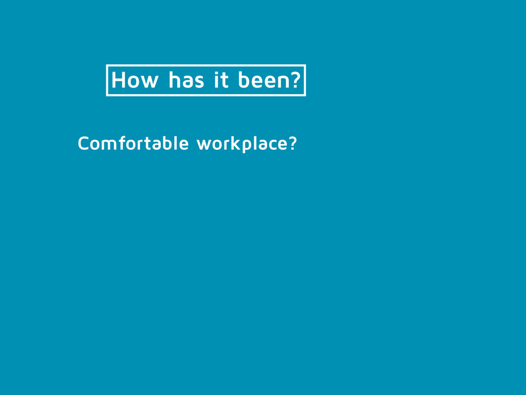 How has it been? Comfortable workplace?
