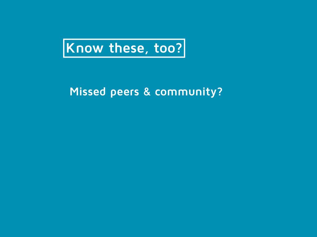 Know these, too? Missed peers & community?