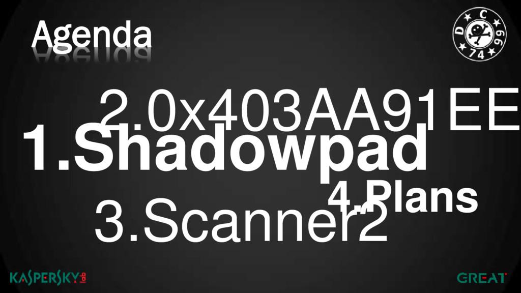 Agenda 1.Shadowpad 2.0x403AA91EE 4.Plans 3.Scan...
