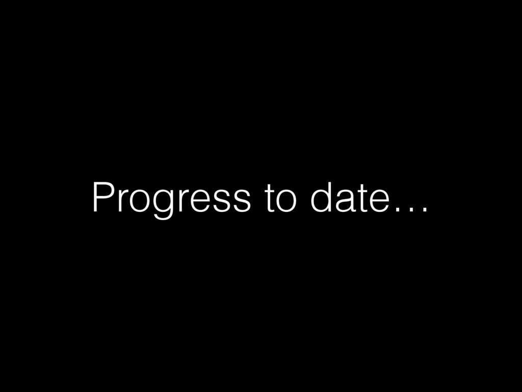 Progress to date…