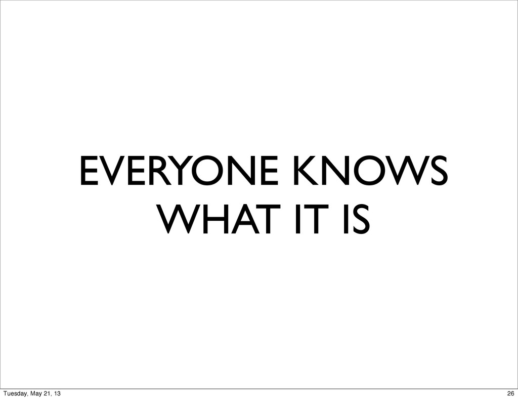 EVERYONE KNOWS WHAT IT IS 26 Tuesday, May 21, 13