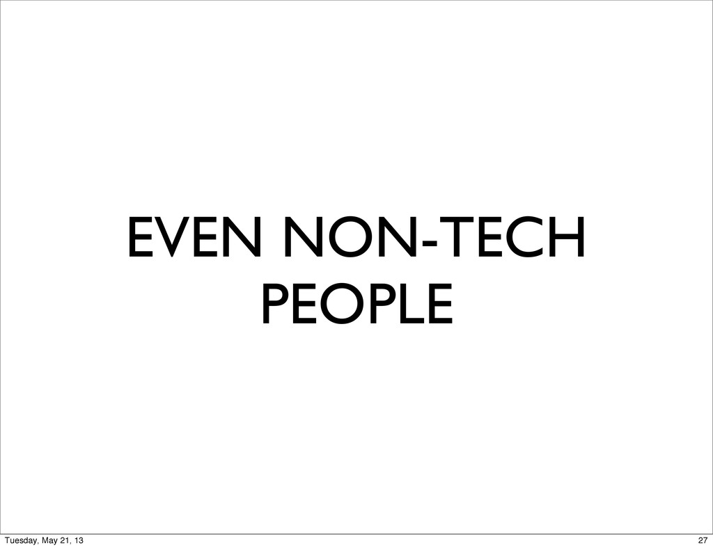 EVEN NON-TECH PEOPLE 27 Tuesday, May 21, 13