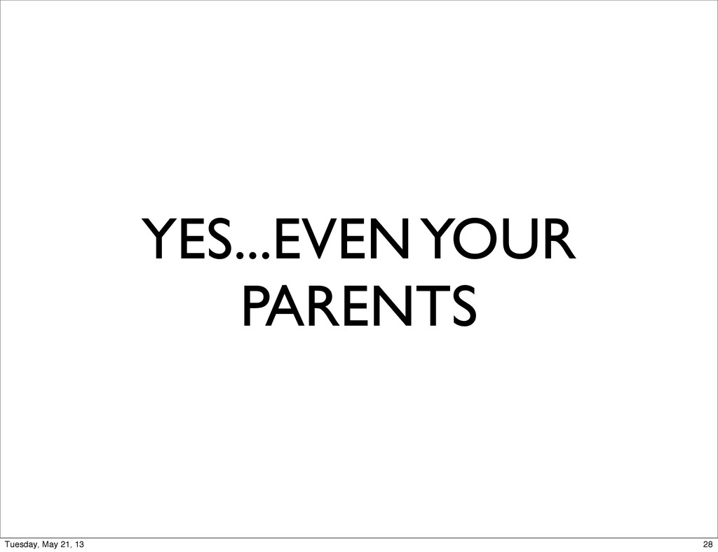 YES...EVEN YOUR PARENTS 28 Tuesday, May 21, 13