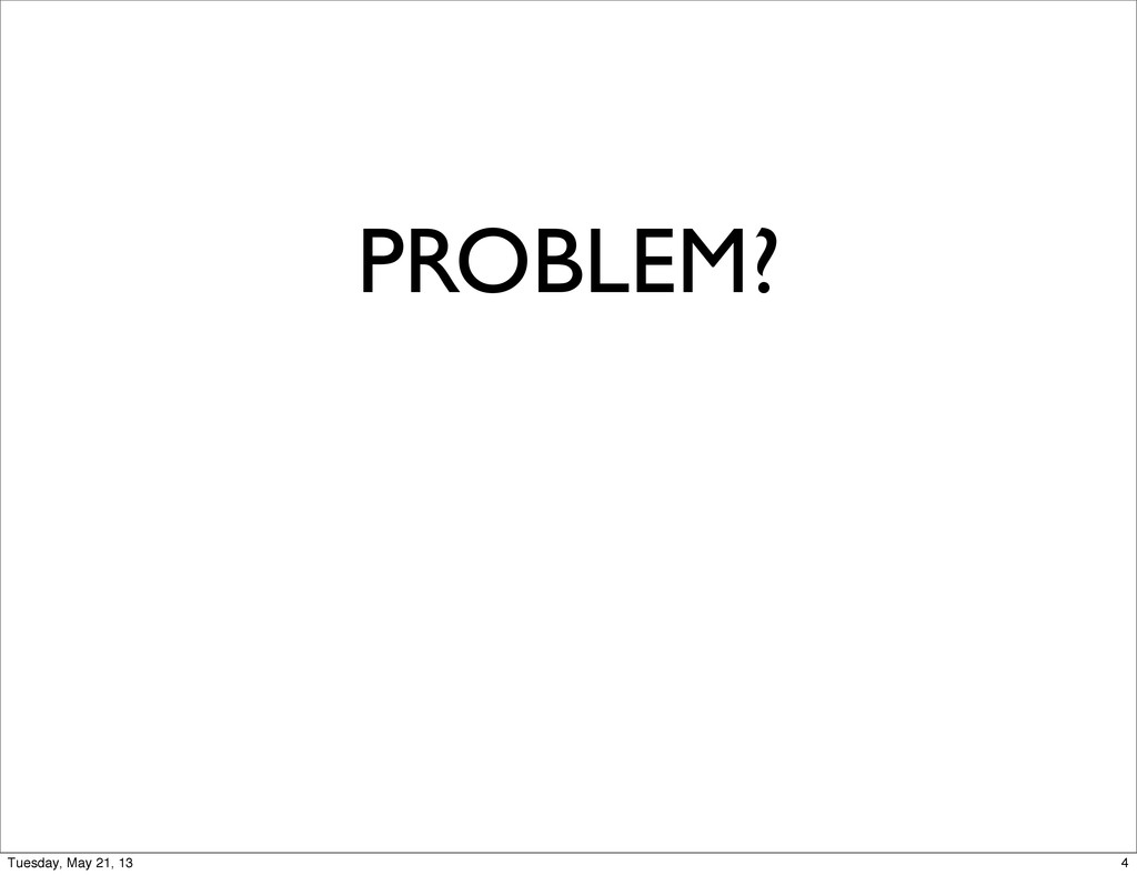 PROBLEM? 4 Tuesday, May 21, 13