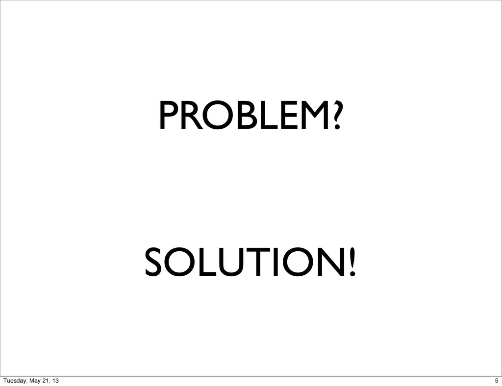 PROBLEM? SOLUTION! 5 Tuesday, May 21, 13