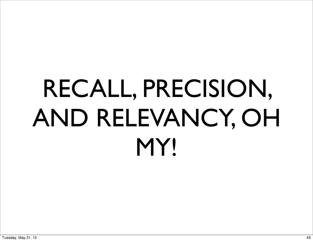 RECALL, PRECISION, AND RELEVANCY, OH MY! 45 Tue...
