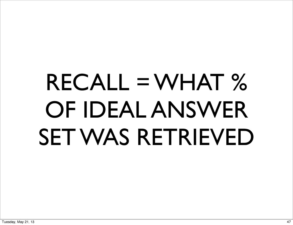 RECALL = WHAT % OF IDEAL ANSWER SET WAS RETRIEV...