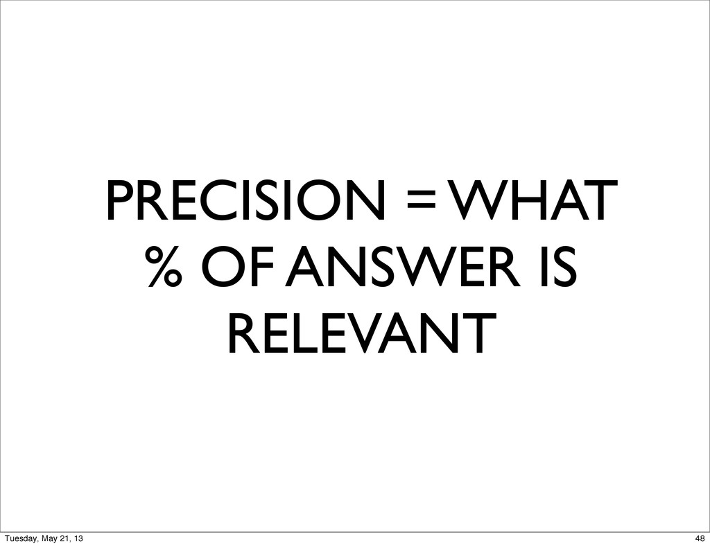 PRECISION = WHAT % OF ANSWER IS RELEVANT 48 Tue...