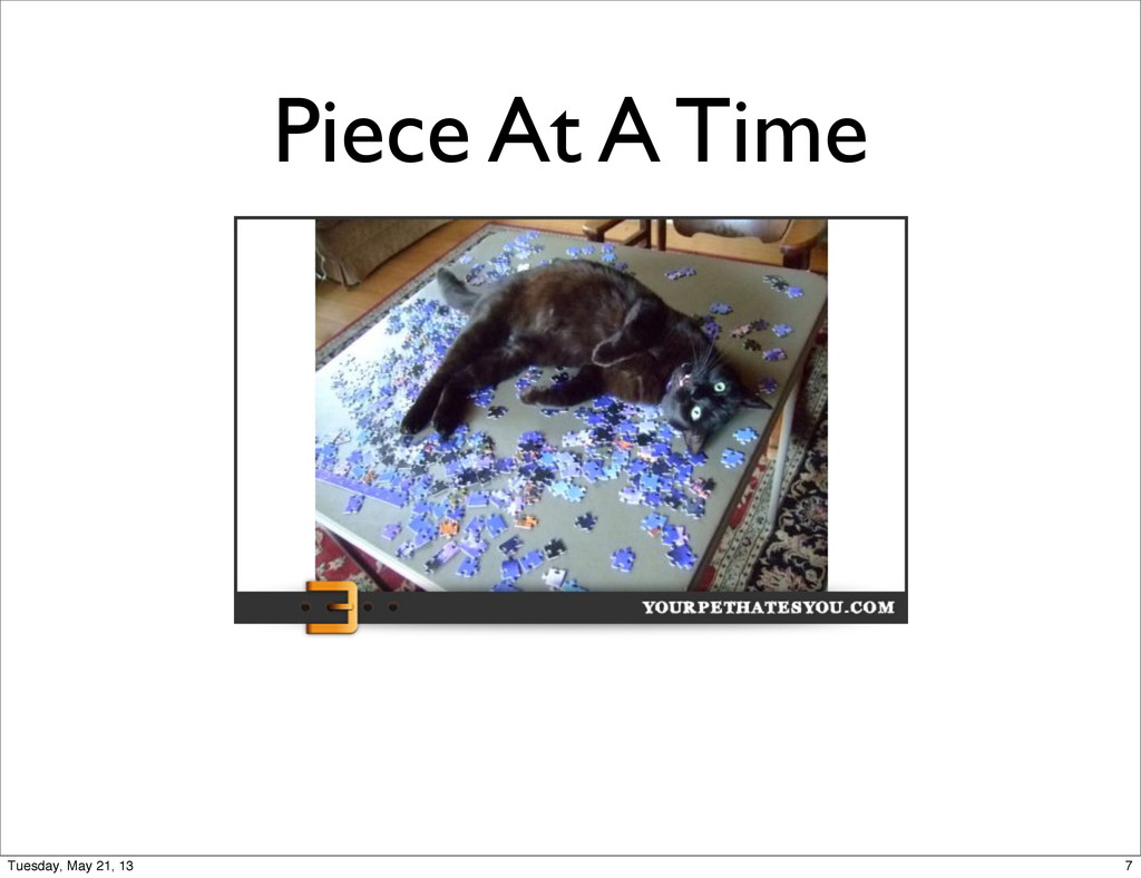 Piece At A Time 7 Tuesday, May 21, 13