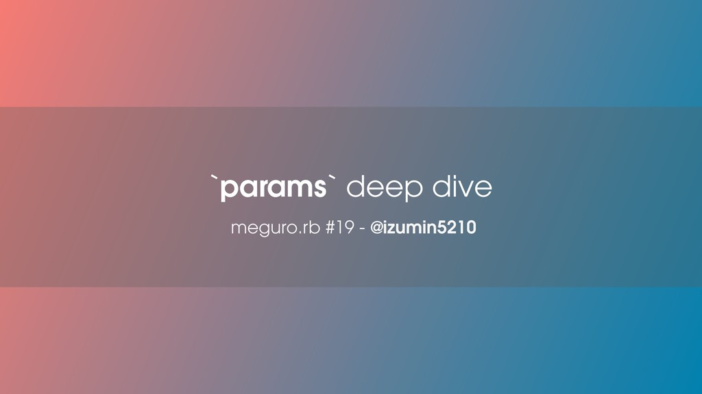 meguro.rb #19 - @izumin5210 `params` deep dive