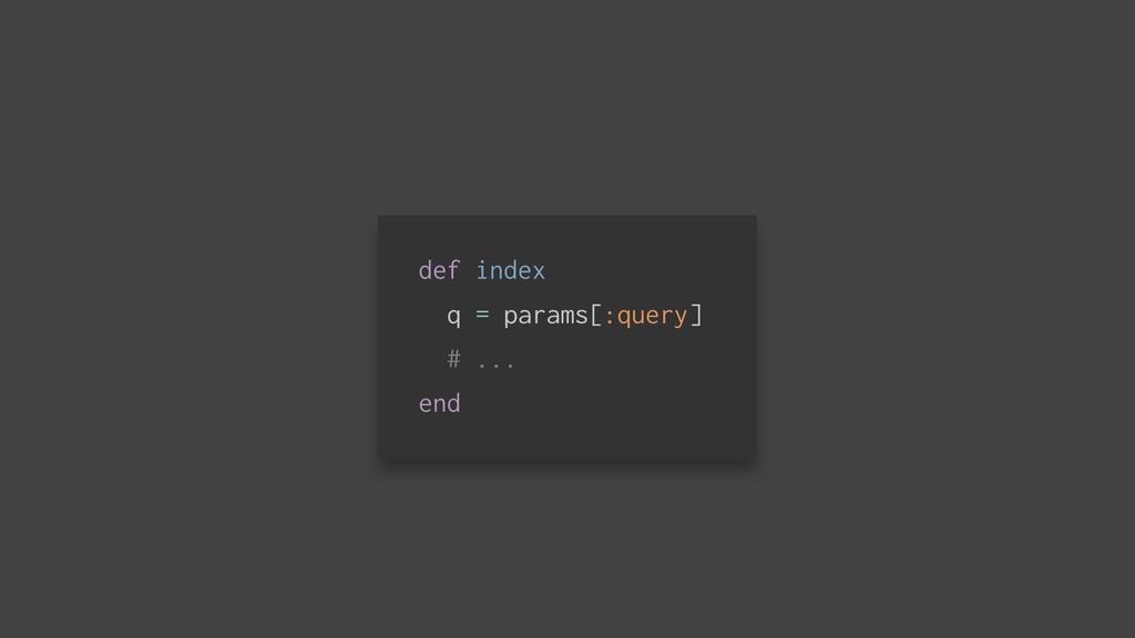 def index q = params[:query] # ... end