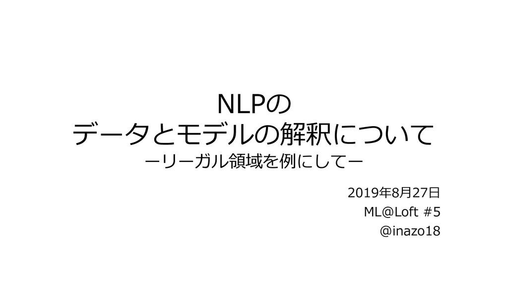 NLPの データとモデルの解釈について ーリーガル領域を例にしてー 2019年8⽉27⽇ ML...