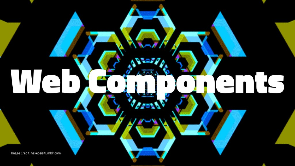 Web Components Image Credit: hexeosis.tumblr.com