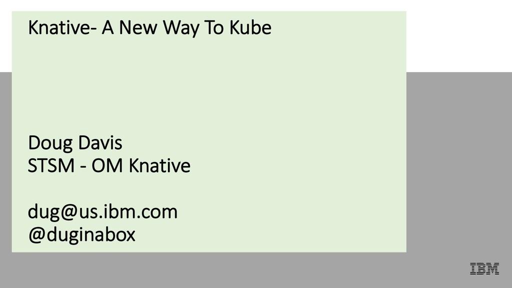Knative- A New Way To Kube Doug Davis STSM - OM...