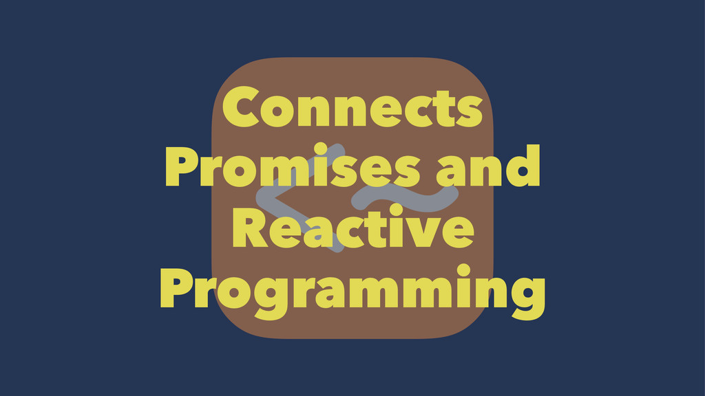 Connects Promises and Reactive Programming