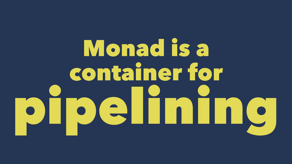 Monad is a container for pipelining