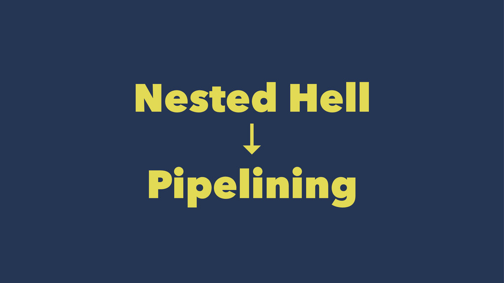 Nested Hell ↓ Pipelining