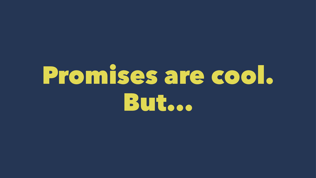 Promises are cool. But...