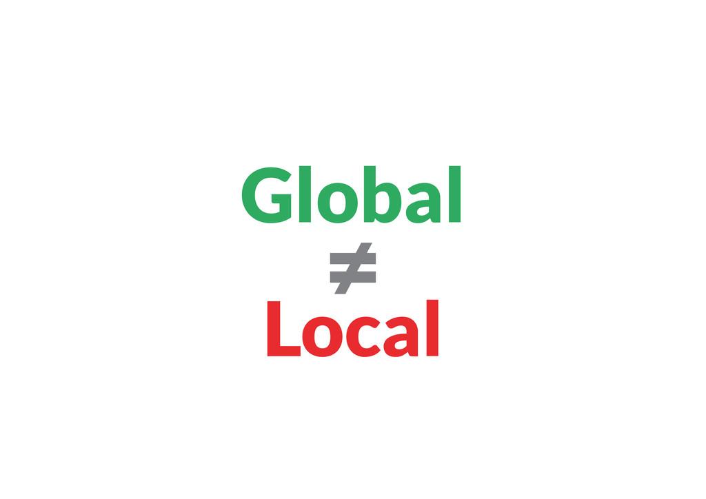 Global ≠ Local