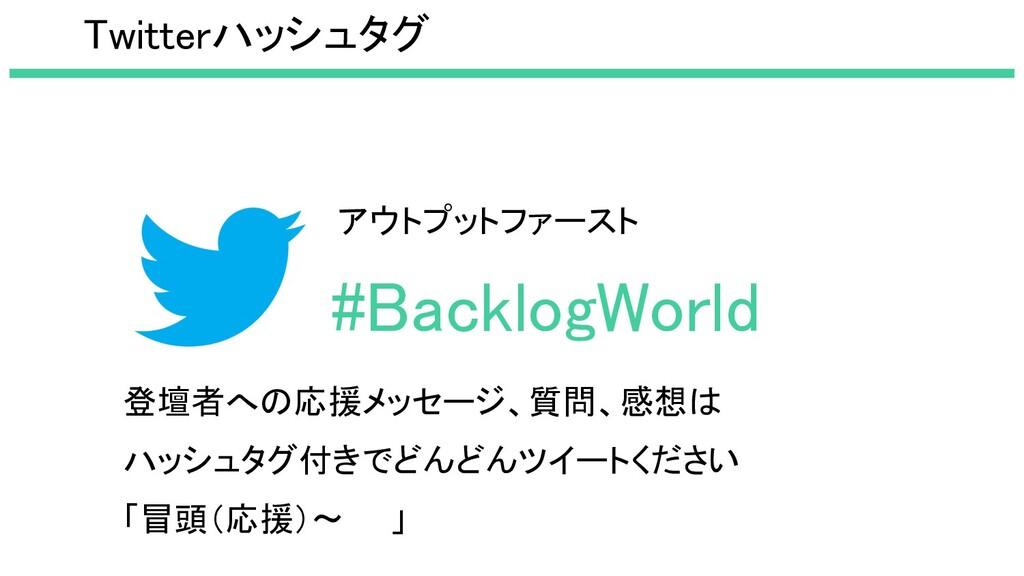 #BacklogWorld 登壇者への応援メッセージ、質問、感想は ハッシュタグ付きでどん...