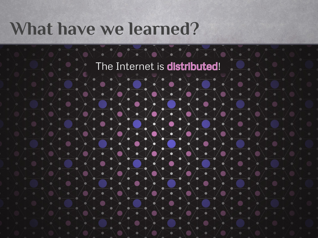 What have we learned? The Internet is distribut...