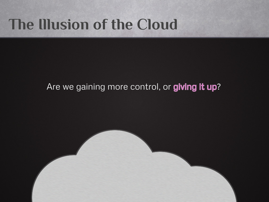 The Illusion of the Cloud Are we gaining more c...