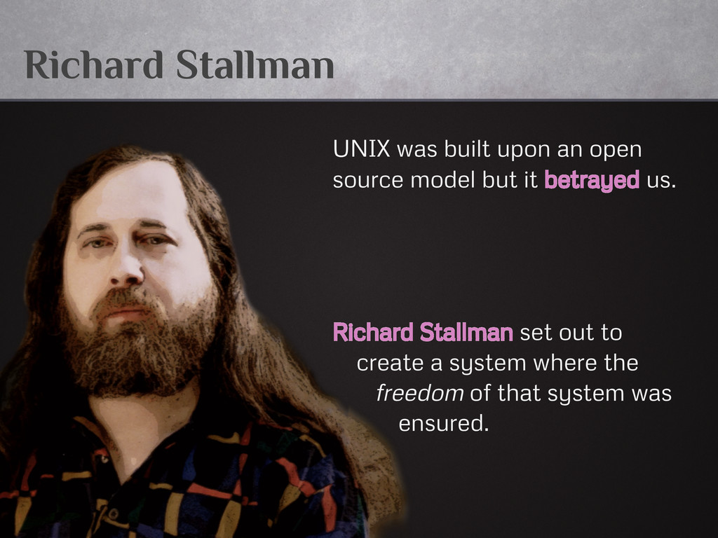 Richard Stallman UNIX was built upon an open so...