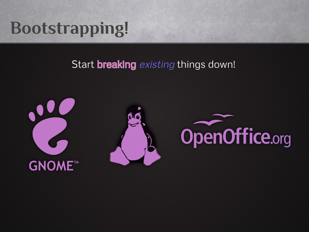 Bootstrapping! Start breaking existing things d...