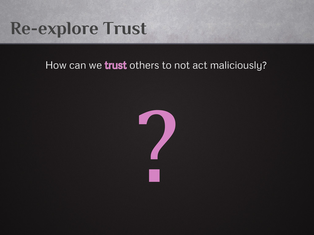 Re-explore Trust How can we trust others to not...