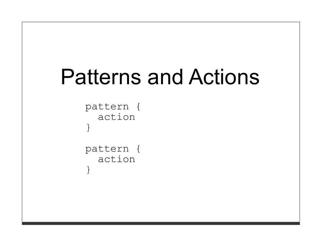 Patterns and Actions pattern { action } pattern...