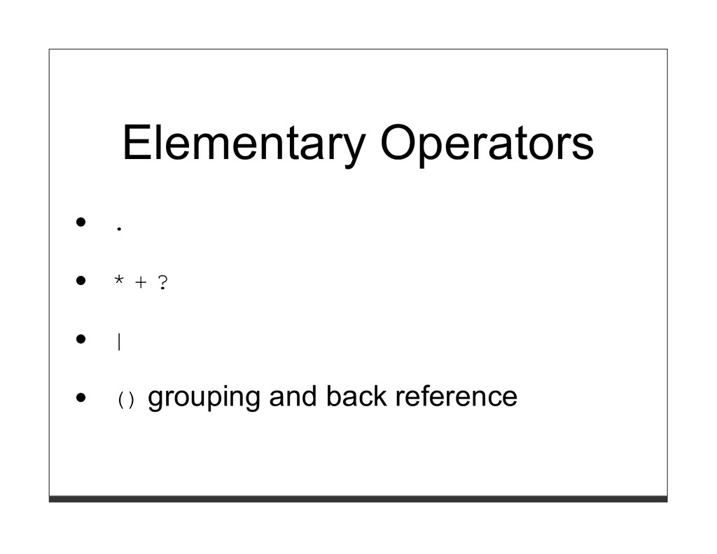 Elementary Operators . * + ? | () grouping and ...